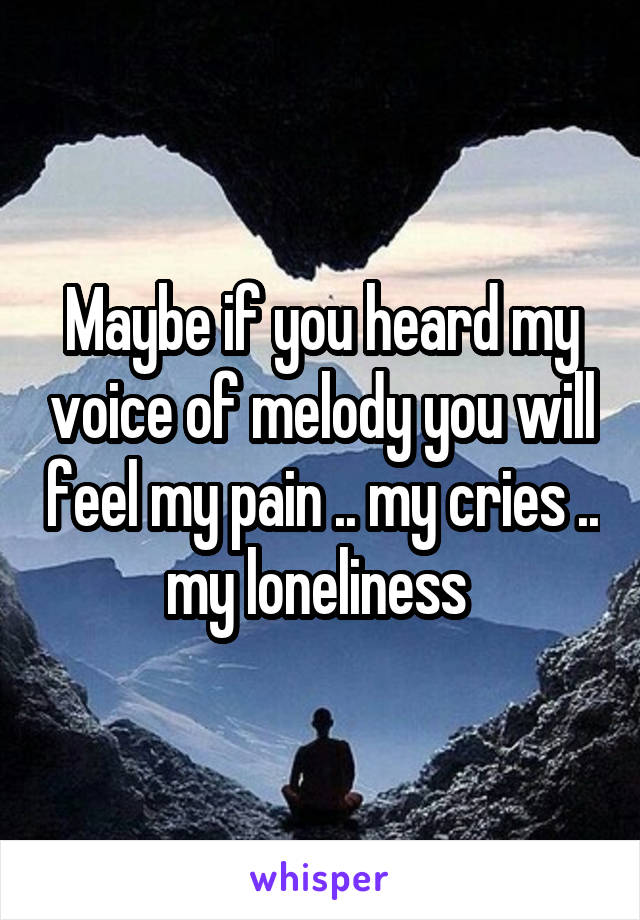 Maybe if you heard my voice of melody you will feel my pain .. my cries .. my loneliness