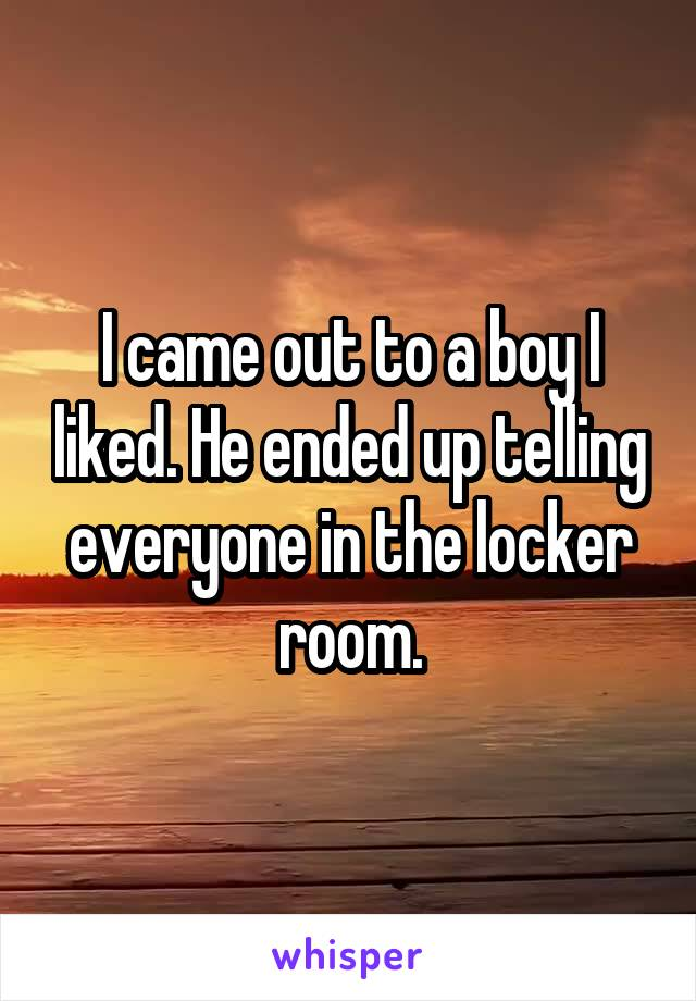 I came out to a boy I liked. He ended up telling everyone in the locker room.
