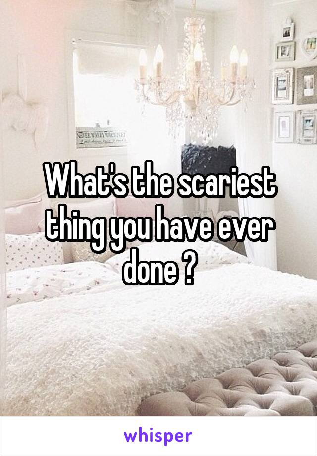 What's the scariest thing you have ever done ?