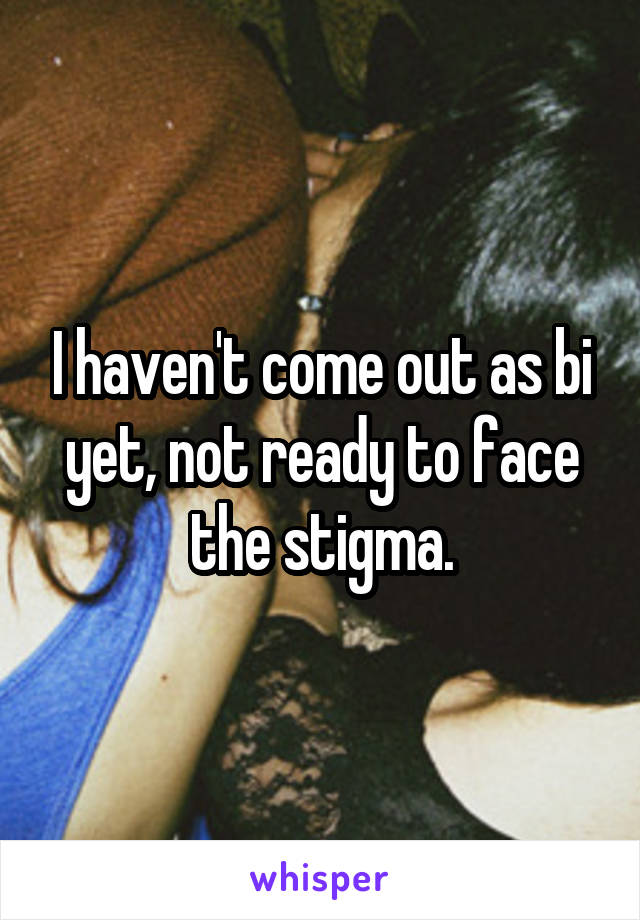 I haven't come out as bi yet, not ready to face the stigma.