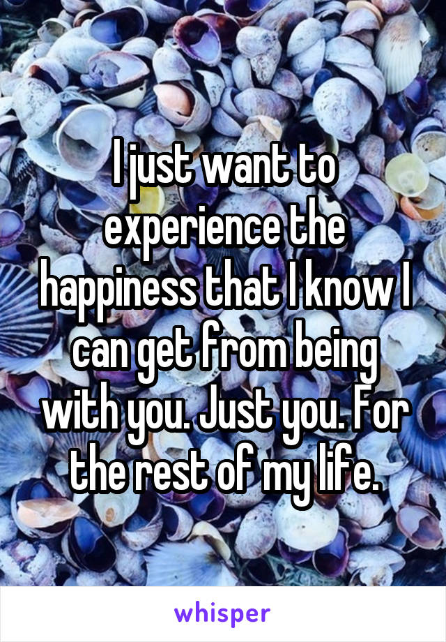 I just want to experience the happiness that I know I can get from being with you. Just you. For the rest of my life.