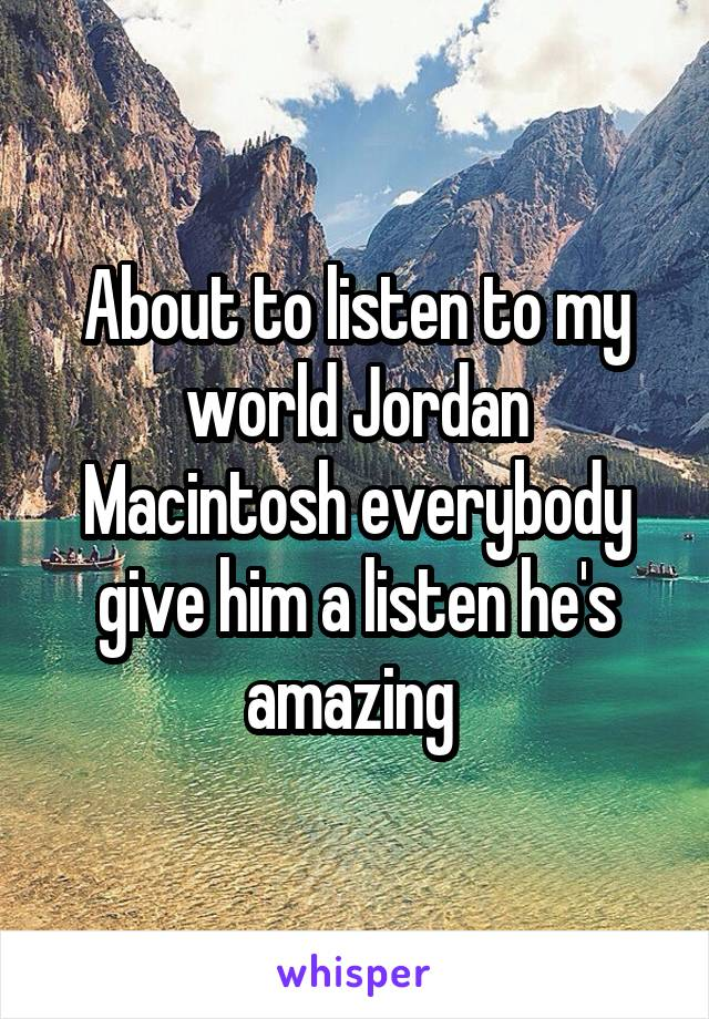 About to listen to my world Jordan Macintosh everybody give him a listen he's amazing