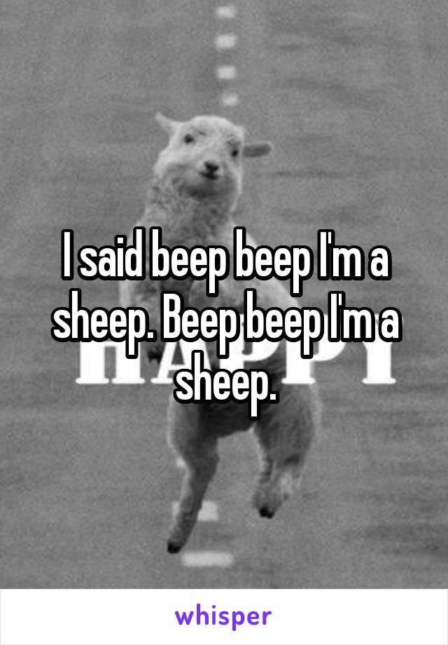I said beep beep I'm a sheep. Beep beep I'm a sheep.