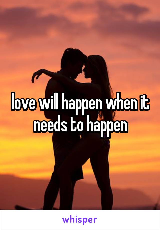 love will happen when it needs to happen
