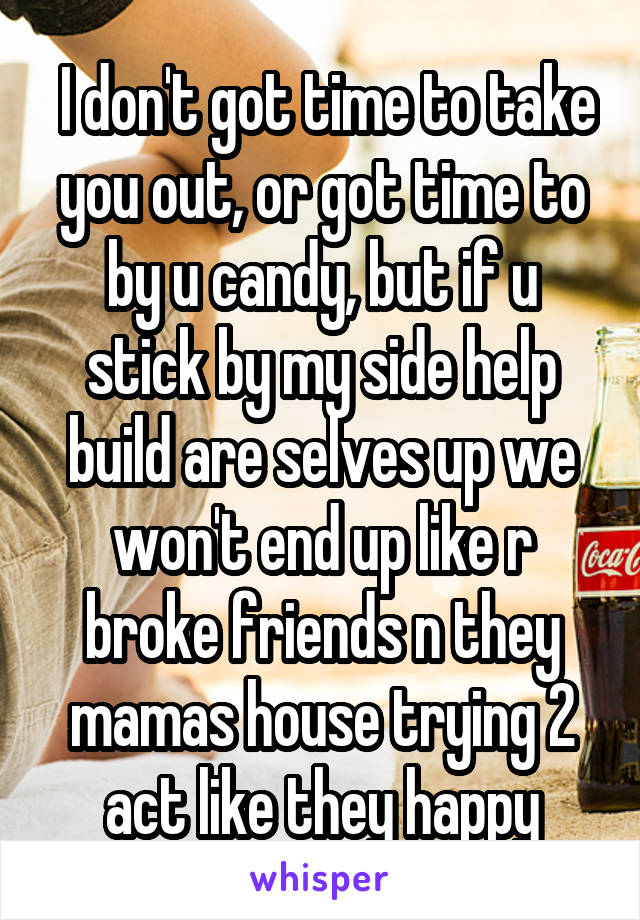 I don't got time to take you out, or got time to by u candy, but if u stick by my side help build are selves up we won't end up like r broke friends n they mamas house trying 2 act like they happy
