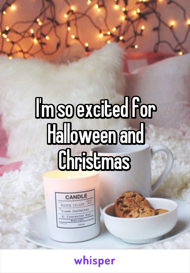 I'm so excited for Halloween and Christmas