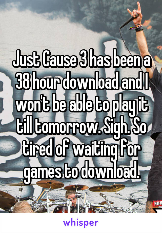 Just Cause 3 has been a 38 hour download and I won't be able to play it till tomorrow. Sigh. So tired of waiting for games to download.