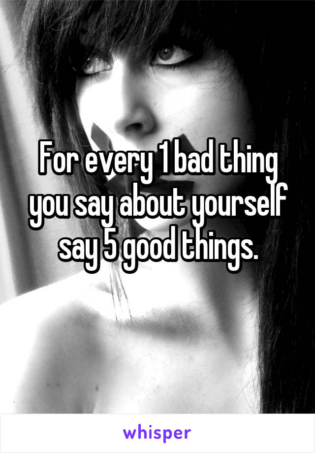 For every 1 bad thing you say about yourself say 5 good things.