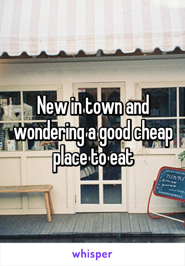 New in town and wondering a good cheap place to eat