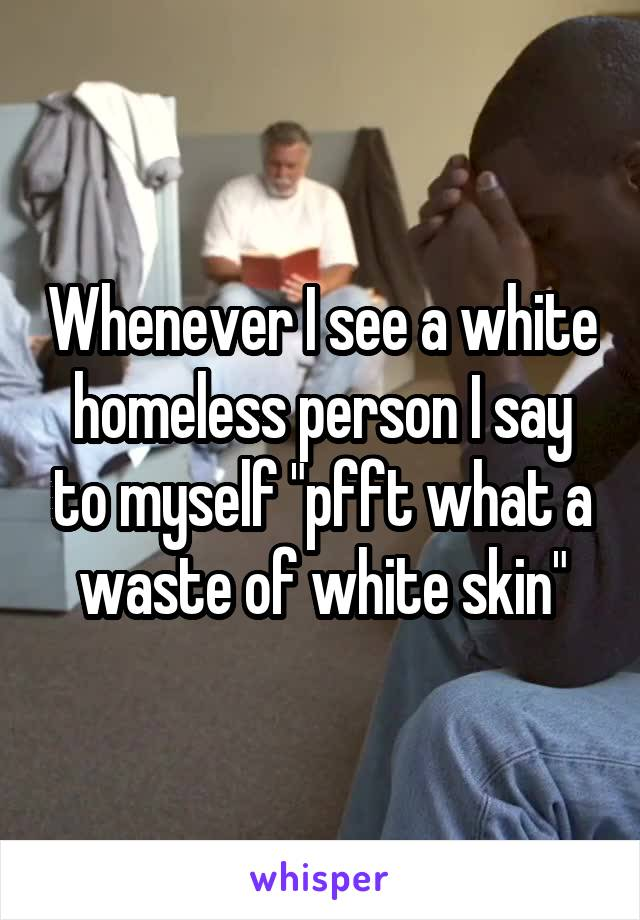 """Whenever I see a white homeless person I say to myself """"pfft what a waste of white skin"""""""