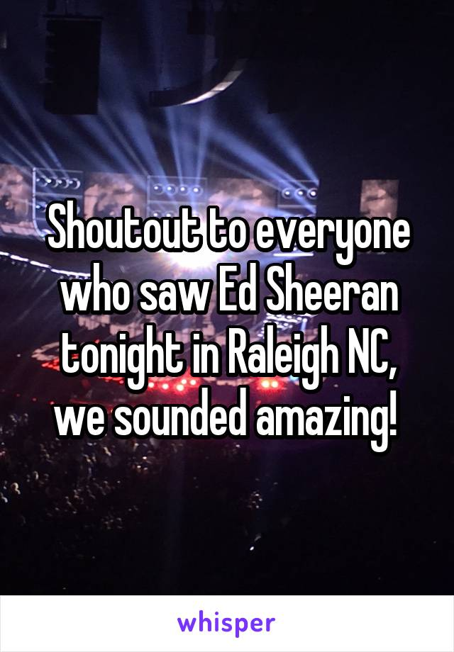 Shoutout to everyone who saw Ed Sheeran tonight in Raleigh NC, we sounded amazing!