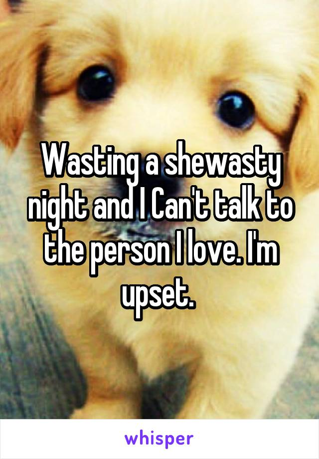 Wasting a shewasty night and I Can't talk to the person I love. I'm upset.