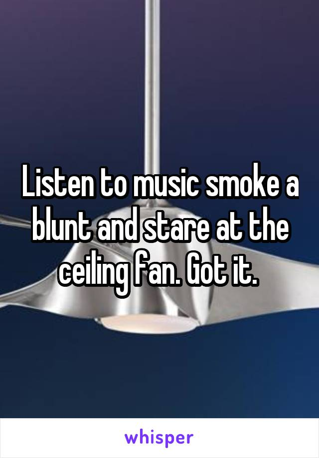 Listen to music smoke a blunt and stare at the ceiling fan. Got it.