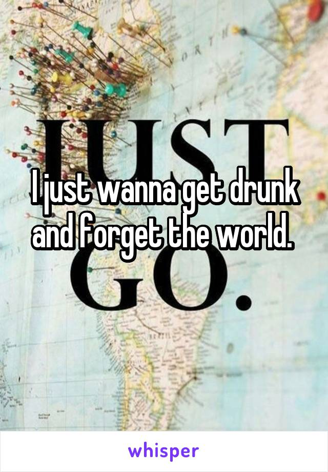 I just wanna get drunk and forget the world.