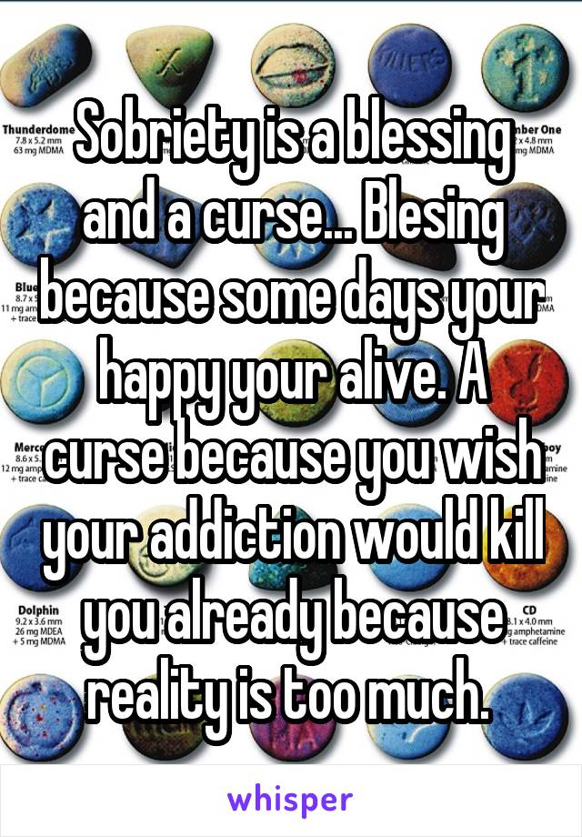 Sobriety is a blessing and a curse... Blesing because some days your happy your alive. A curse because you wish your addiction would kill you already because reality is too much.