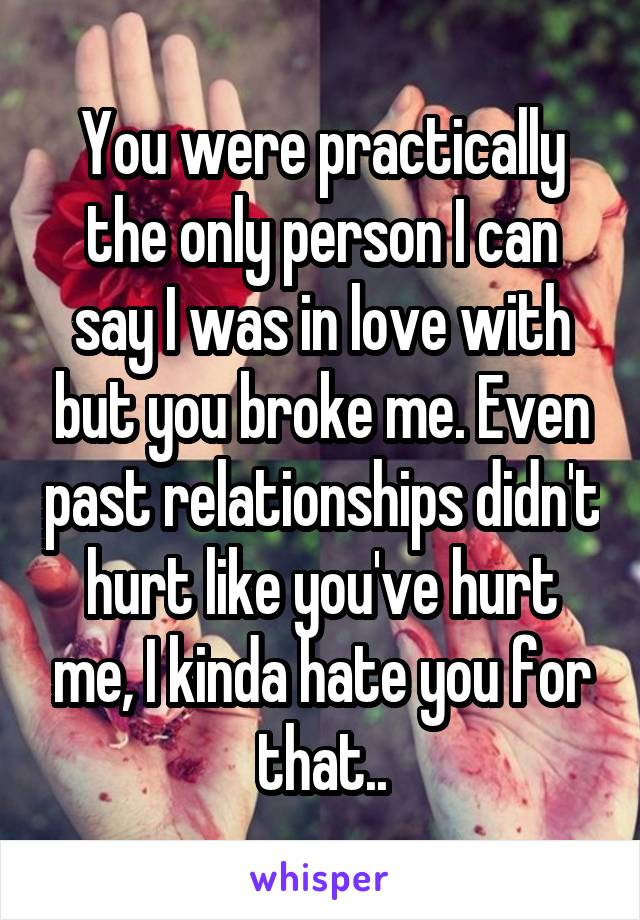 You were practically the only person I can say I was in love with but you broke me. Even past relationships didn't hurt like you've hurt me, I kinda hate you for that..