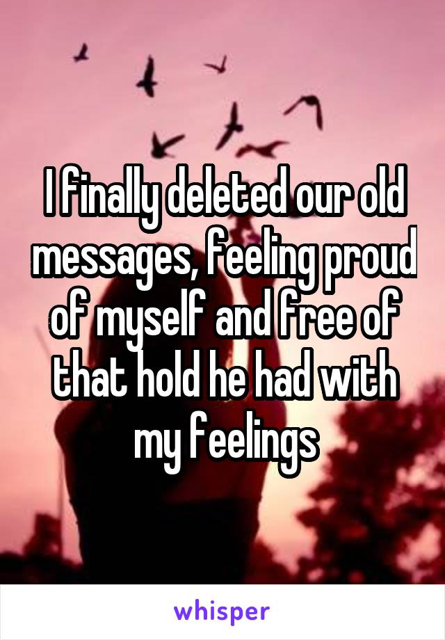 I finally deleted our old messages, feeling proud of myself and free of that hold he had with my feelings