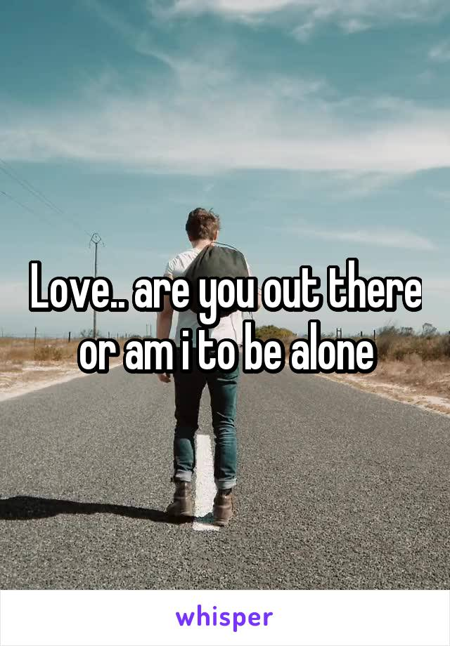 Love.. are you out there or am i to be alone