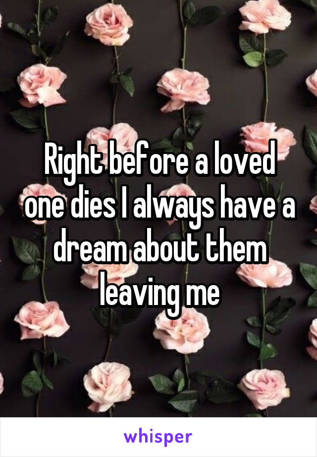 Right before a loved one dies I always have a dream about them leaving me