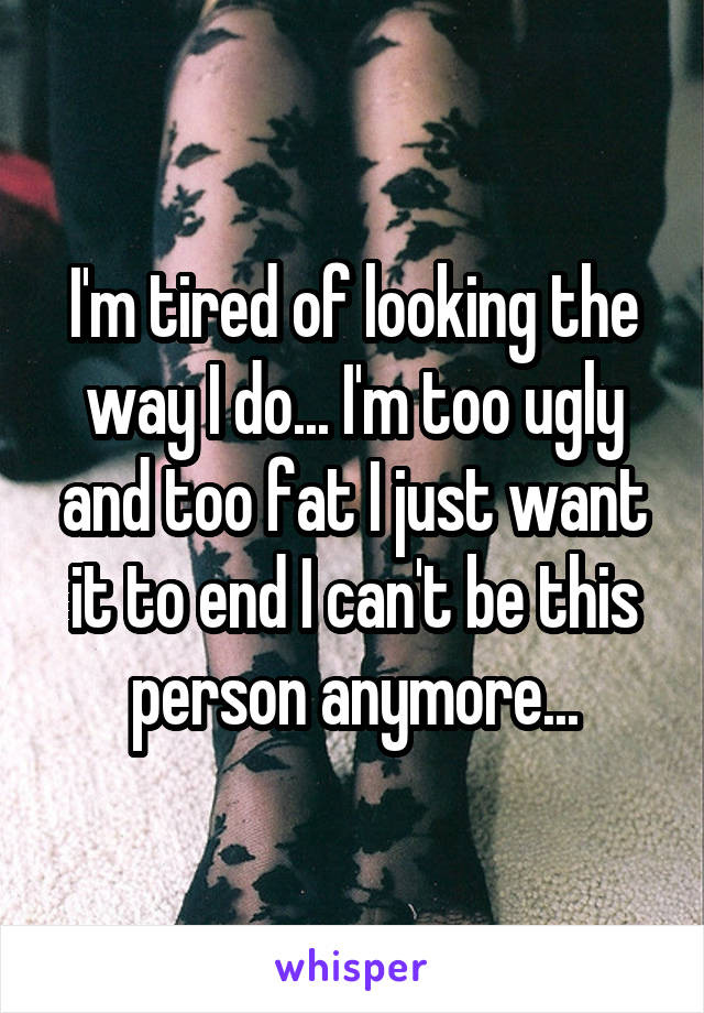 I'm tired of looking the way I do... I'm too ugly and too fat I just want it to end I can't be this person anymore...