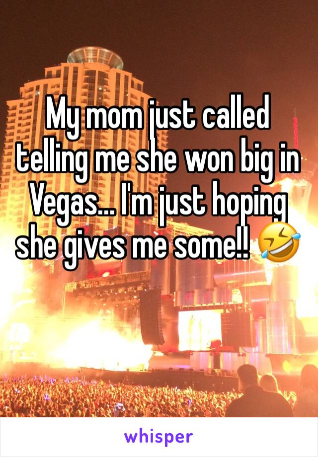 My mom just called telling me she won big in Vegas... I'm just hoping she gives me some!! 🤣