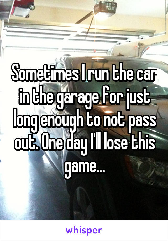 Sometimes I run the car in the garage for just long enough to not pass out. One day I'll lose this game...