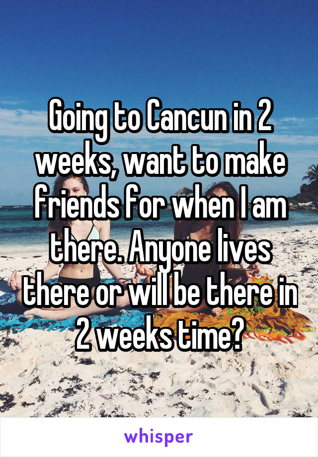 Going to Cancun in 2 weeks, want to make friends for when I am there. Anyone lives there or will be there in 2 weeks time?
