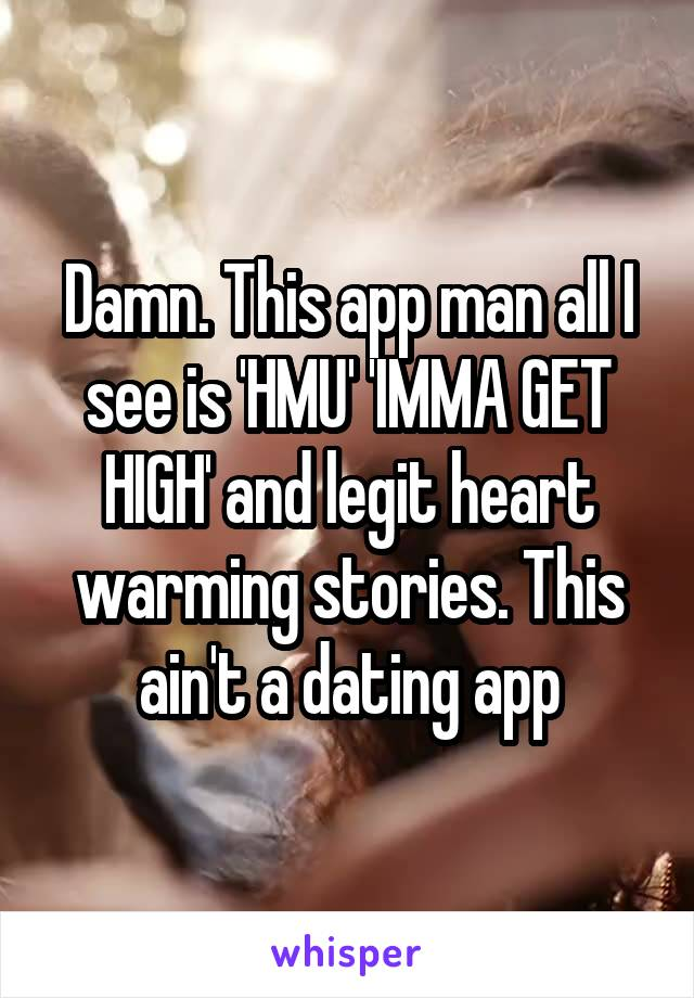 Damn. This app man all I see is 'HMU' 'IMMA GET HIGH' and legit heart warming stories. This ain't a dating app