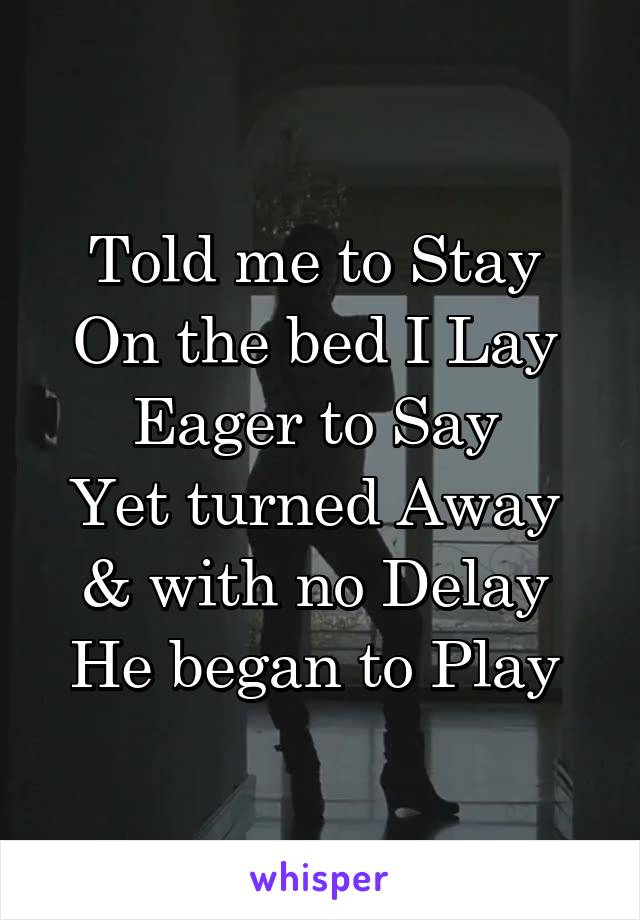 Told me to Stay  On the bed I Lay  Eager to Say  Yet turned Away  & with no Delay  He began to Play