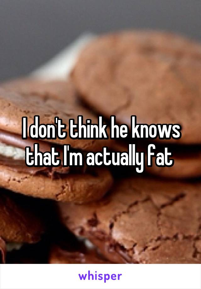 I don't think he knows that I'm actually fat