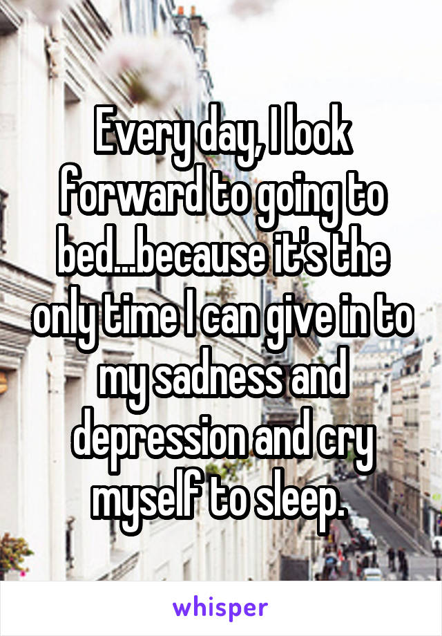 Every day, I look forward to going to bed...because it's the only time I can give in to my sadness and depression and cry myself to sleep.