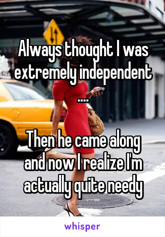 Always thought I was extremely independent ....  Then he came along and now I realize I'm actually quite needy