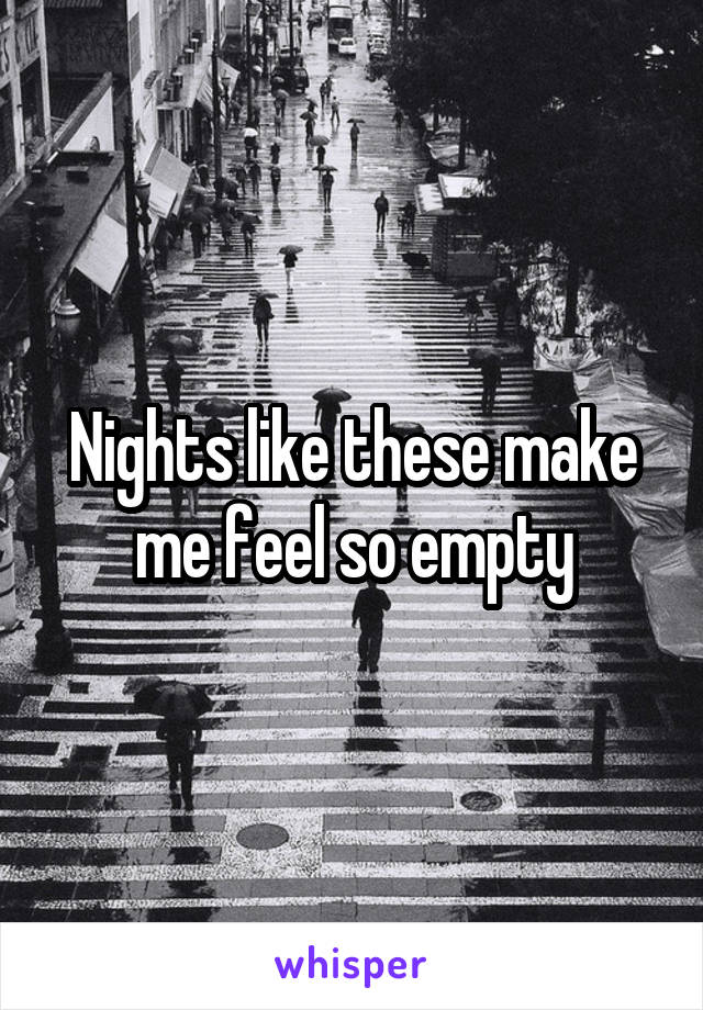 Nights like these make me feel so empty