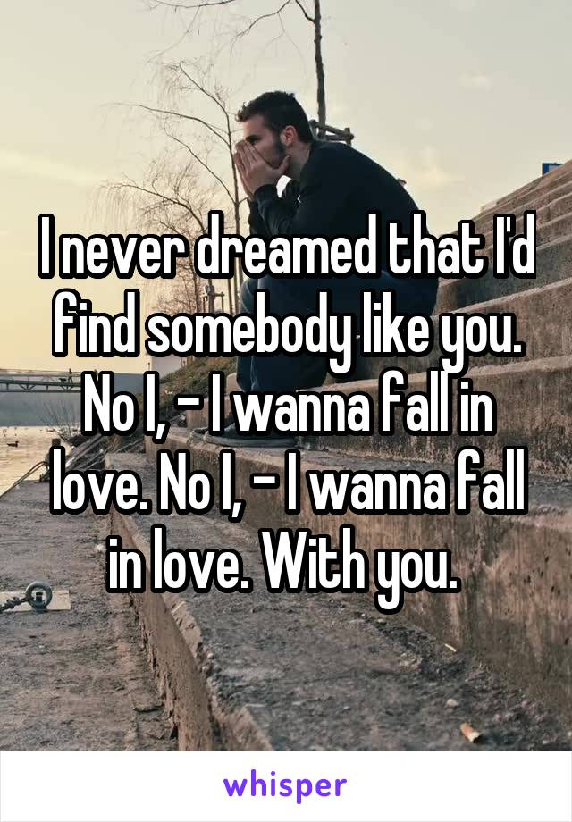 I never dreamed that I'd find somebody like you. No I, - I wanna fall in love. No I, - I wanna fall in love. With you.