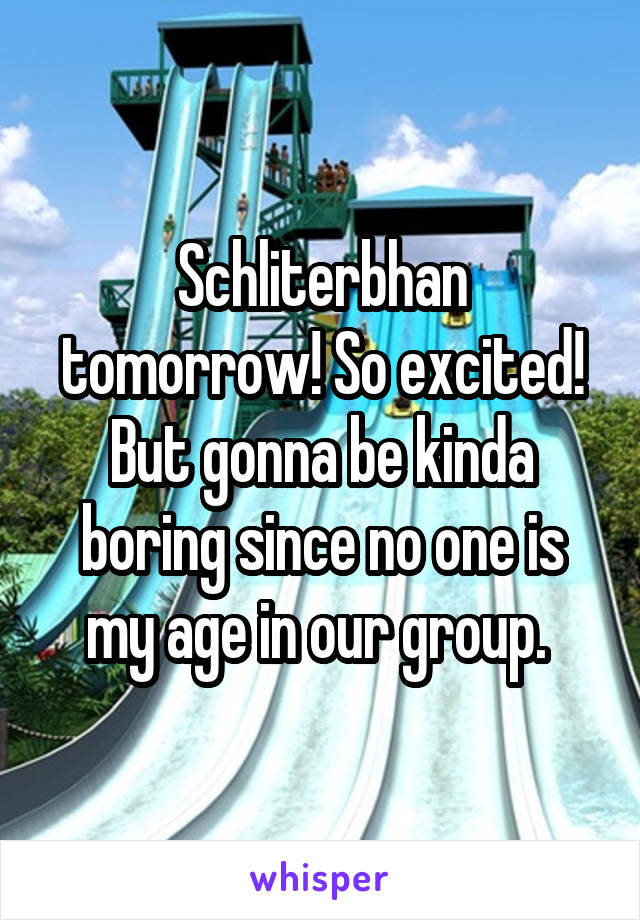 Schliterbhan tomorrow! So excited! But gonna be kinda boring since no one is my age in our group.