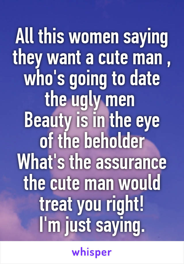 All this women saying they want a cute man , who's going to date the ugly men  Beauty is in the eye of the beholder What's the assurance the cute man would treat you right! I'm just saying.