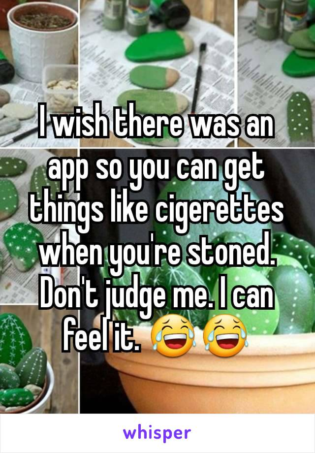 I wish there was an app so you can get things like cigerettes when you're stoned. Don't judge me. I can feel it. 😂😂