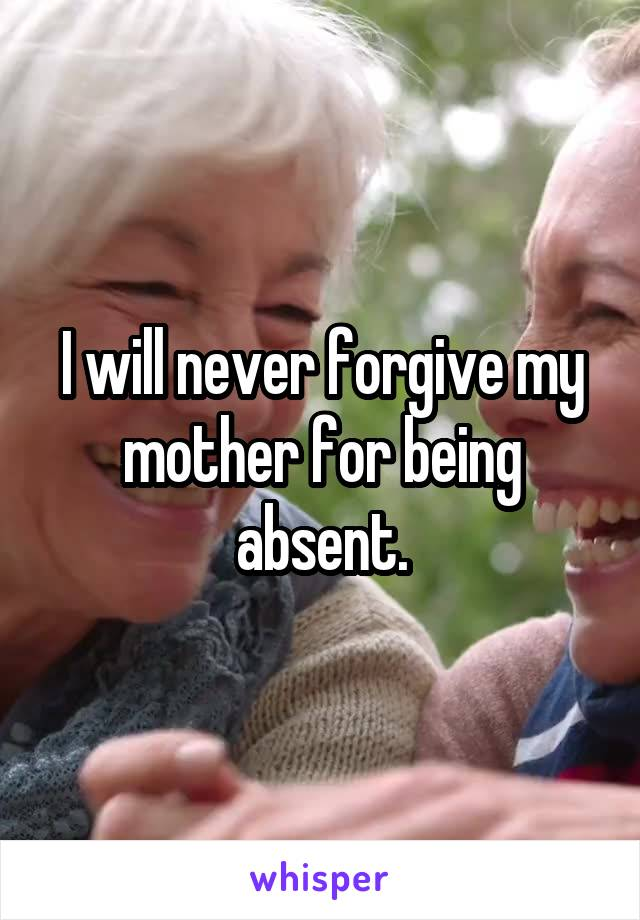 I will never forgive my mother for being absent.