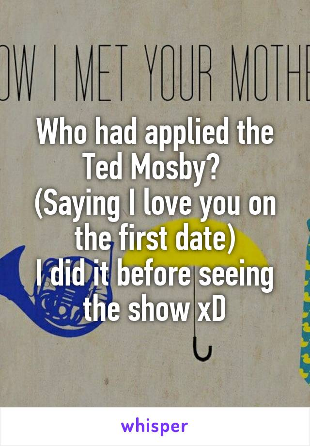 Who had applied the Ted Mosby?  (Saying I love you on the first date) I did it before seeing the show xD
