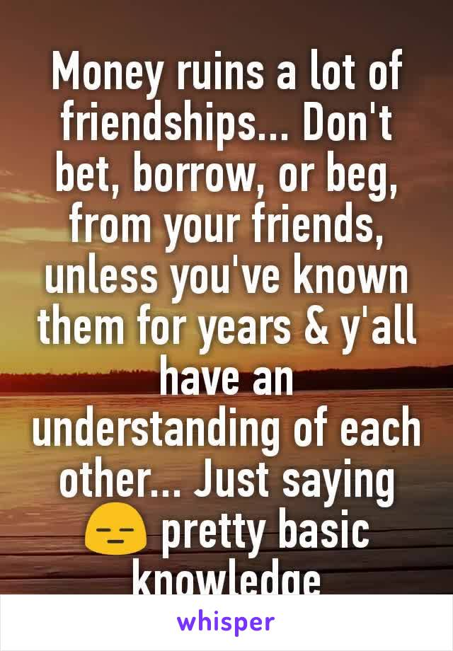 Money ruins a lot of friendships... Don't bet, borrow, or beg, from your friends, unless you've known them for years & y'all have an understanding of each other... Just saying😑 pretty basic knowledge