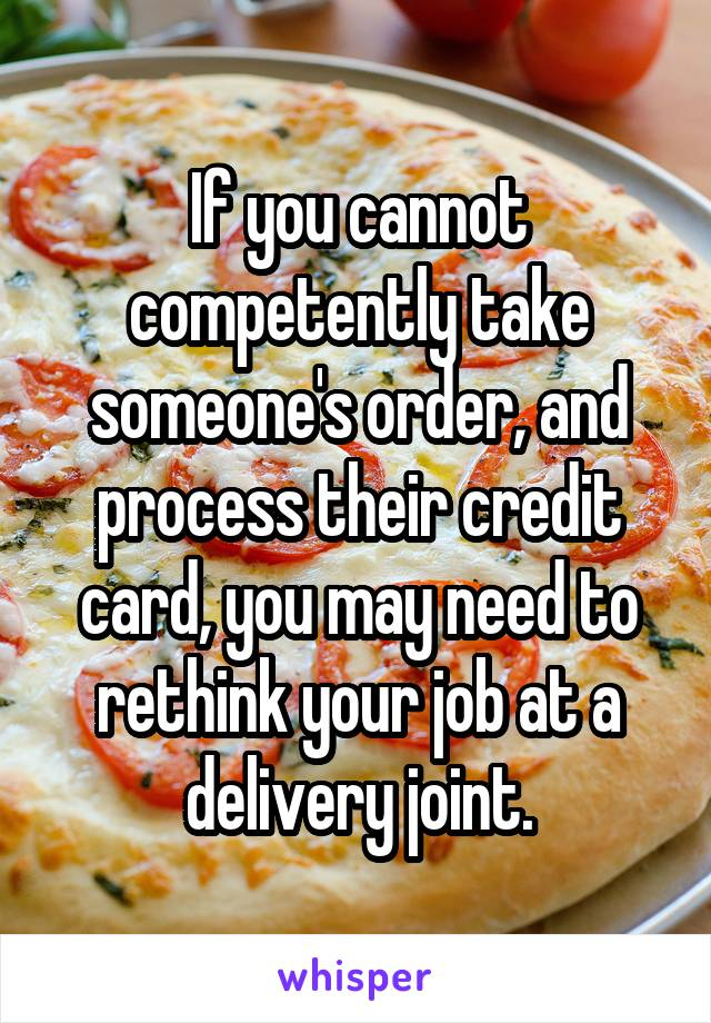 If you cannot competently take someone's order, and process their credit card, you may need to rethink your job at a delivery joint.