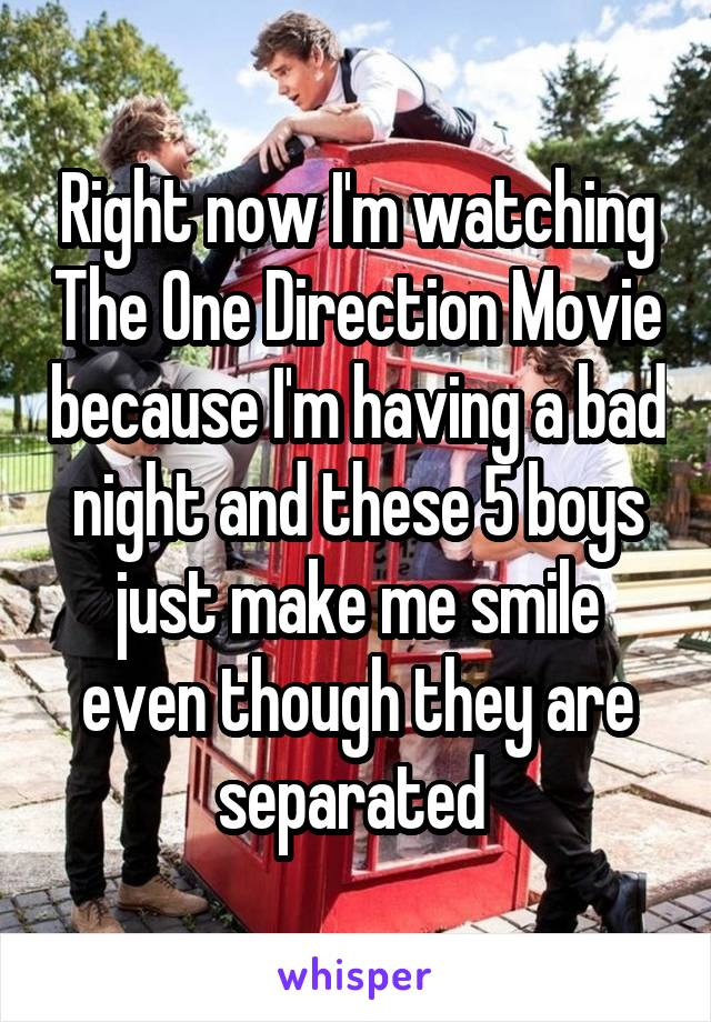 Right now I'm watching The One Direction Movie because I'm having a bad night and these 5 boys just make me smile even though they are separated
