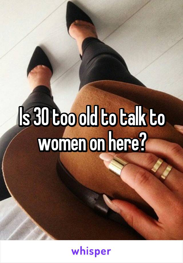 Is 30 too old to talk to women on here?