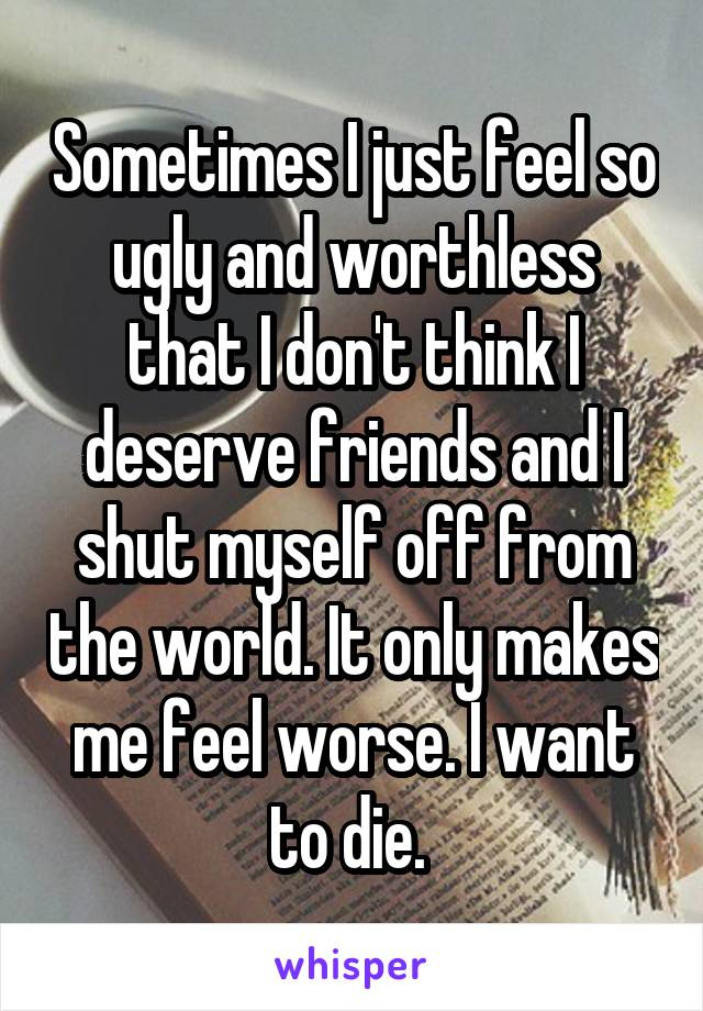 Sometimes I just feel so ugly and worthless that I don't think I deserve friends and I shut myself off from the world. It only makes me feel worse. I want to die.