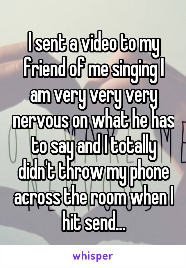 I sent a video to my friend of me singing I am very very very nervous on what he has to say and I totally didn't throw my phone across the room when I hit send...