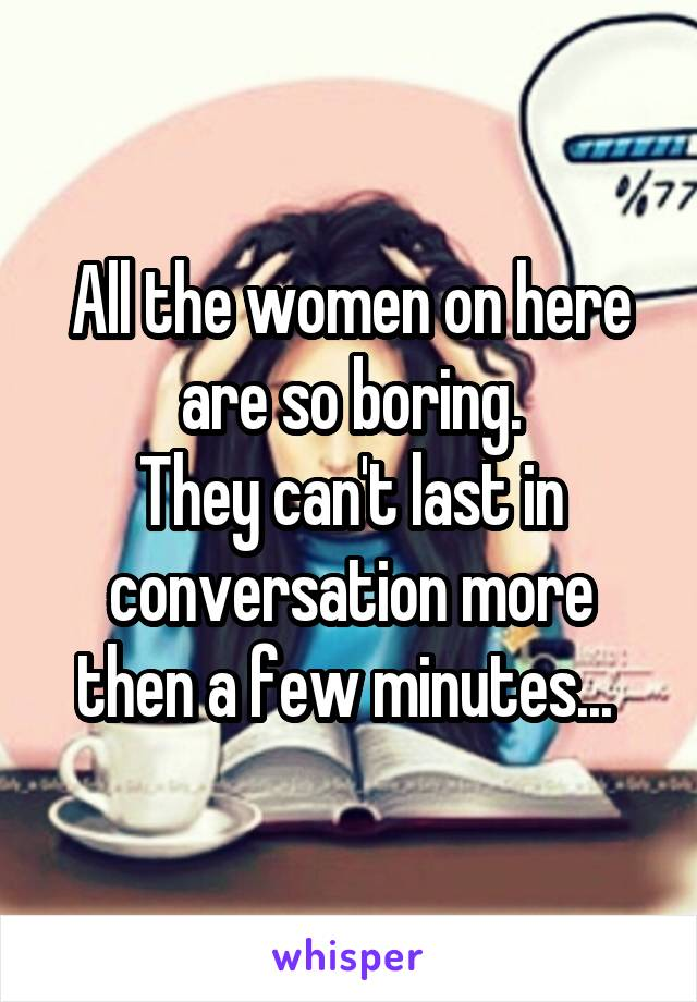 All the women on here are so boring. They can't last in conversation more then a few minutes...