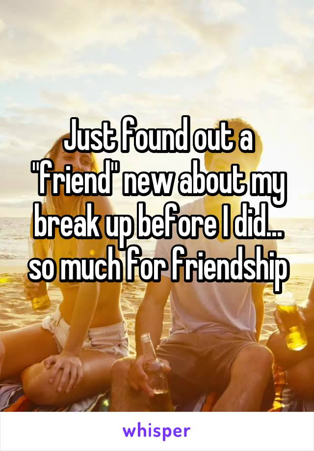 """Just found out a """"friend"""" new about my break up before I did... so much for friendship"""