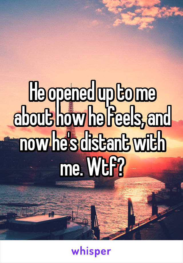 He opened up to me about how he feels, and now he's distant with me. Wtf?