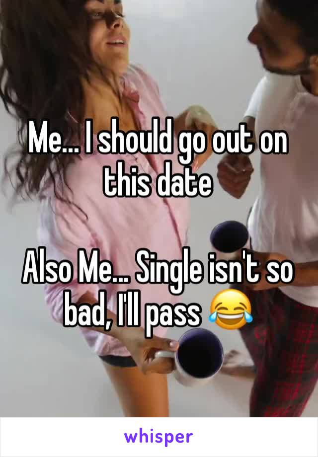 Me... I should go out on this date  Also Me... Single isn't so bad, I'll pass 😂