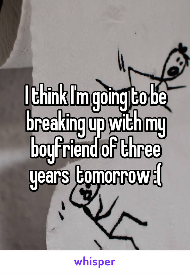 I think I'm going to be breaking up with my boyfriend of three years  tomorrow :(